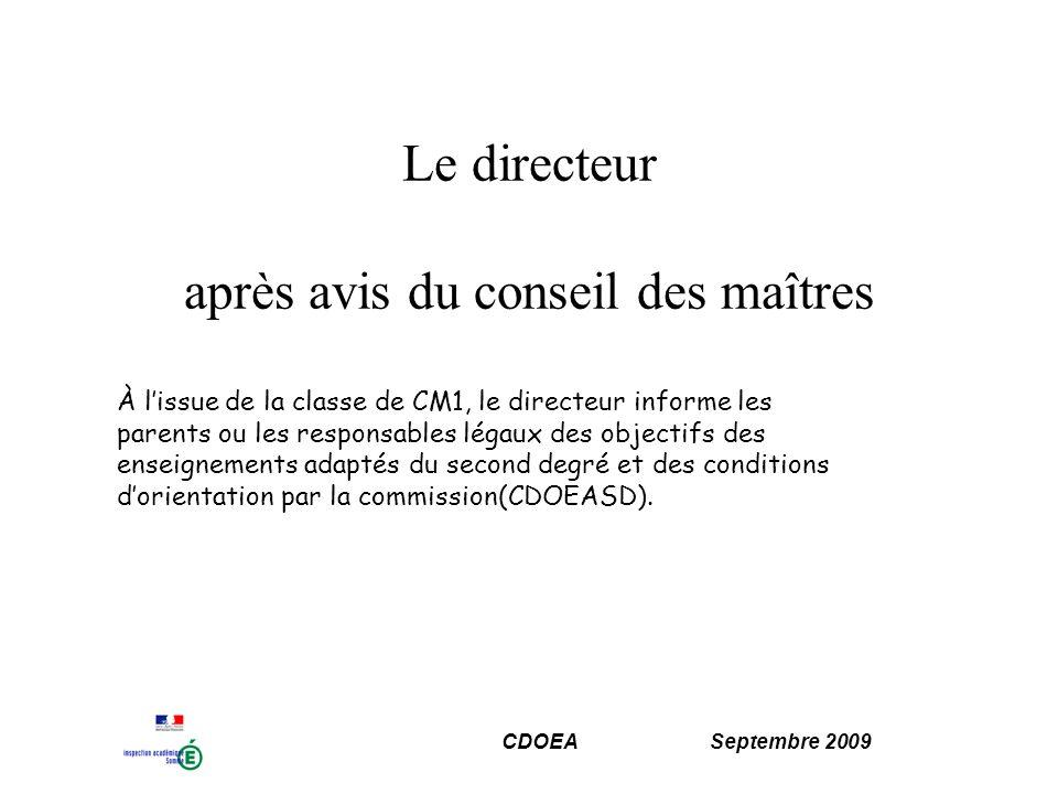 CDOEA Septembre 2009 Le directeur après avis du conseil des maîtres À lissue de la classe de CM1, le directeur informe les parents ou les responsables légaux des objectifs des enseignements adaptés du second degré et des conditions dorientation par la commission(CDOEASD).