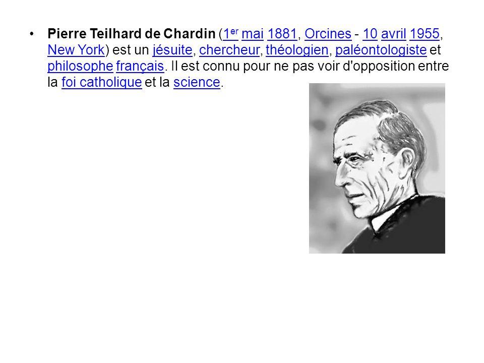 Pierre Teilhard de Chardin (1 er mai 1881, Orcines - 10 avril 1955, New York) est un jésuite, chercheur, théologien, paléontologiste et philosophe fra