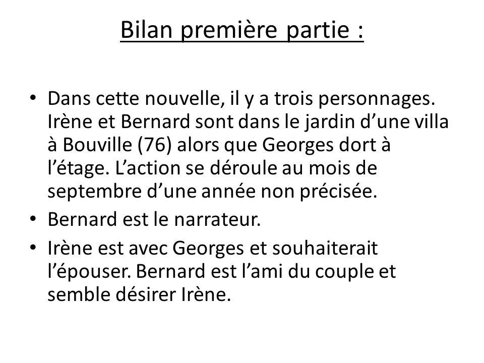 Bilan première partie : Dans cette nouvelle, il y a trois personnages. Irène et Bernard sont dans le jardin dune villa à Bouville (76) alors que Georg