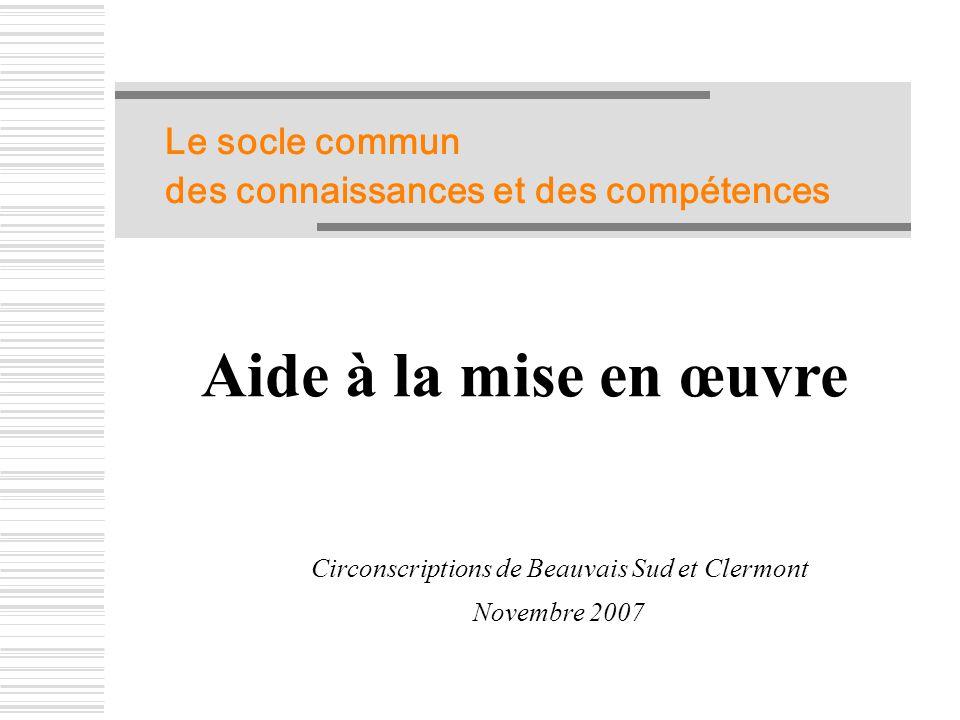 Le socle commun des connaissances et des compétences Aide à la mise en œuvre Circonscriptions de Beauvais Sud et Clermont Novembre 2007