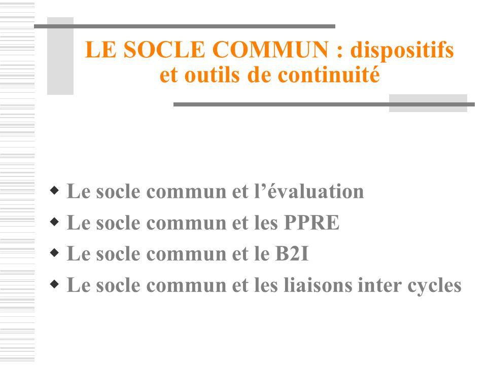LE SOCLE COMMUN : dispositifs et outils de continuité Le socle commun et lévaluation Le socle commun et les PPRE Le socle commun et le B2I Le socle co