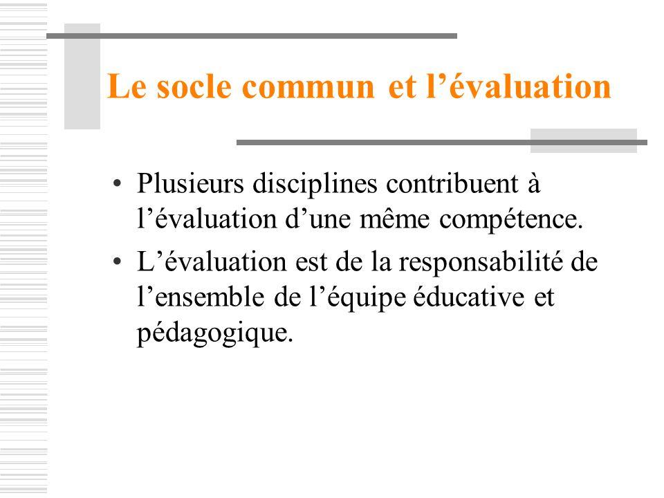 Le socle commun et lévaluation Plusieurs disciplines contribuent à lévaluation dune même compétence. Lévaluation est de la responsabilité de lensemble