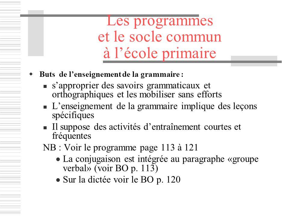 Les programmes et le socle commun à lécole primaire Buts de lenseignement de la grammaire : sapproprier des savoirs grammaticaux et orthographiques et