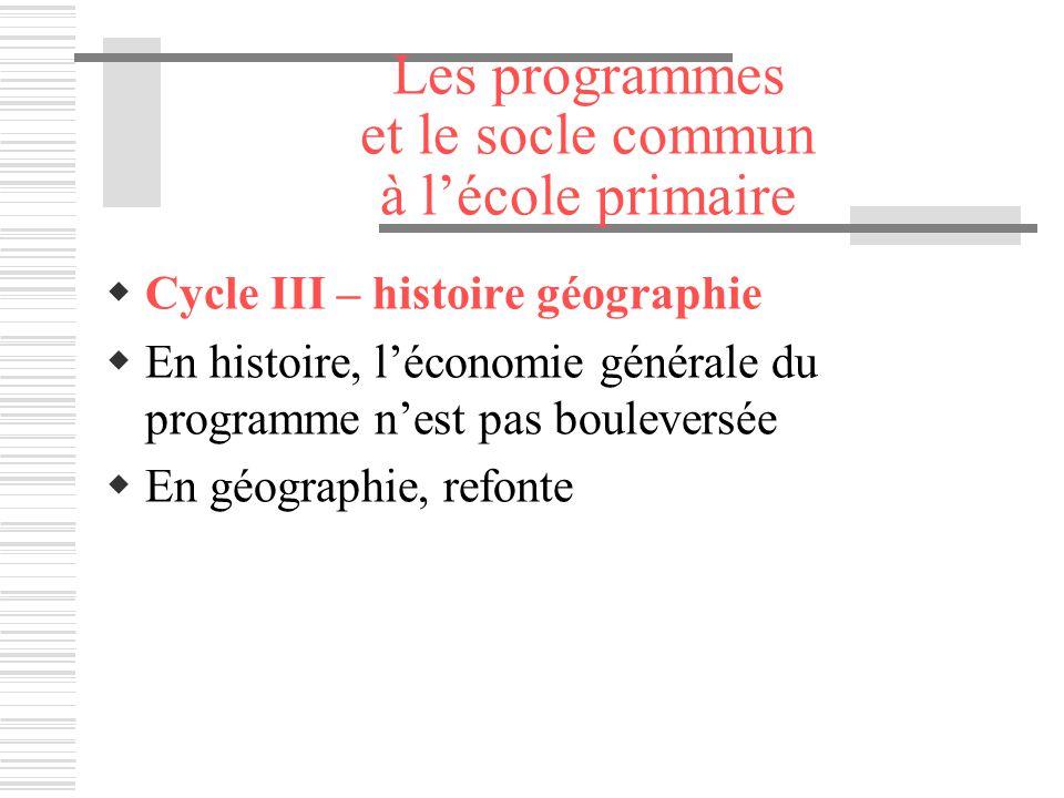 Les programmes et le socle commun à lécole primaire Cycle III – histoire géographie En histoire, léconomie générale du programme nest pas bouleversée
