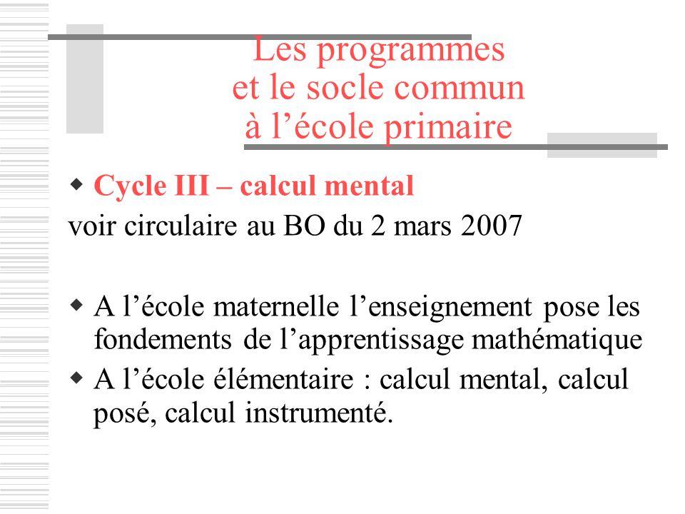 Les programmes et le socle commun à lécole primaire Cycle III – calcul mental voir circulaire au BO du 2 mars 2007 A lécole maternelle lenseignement p