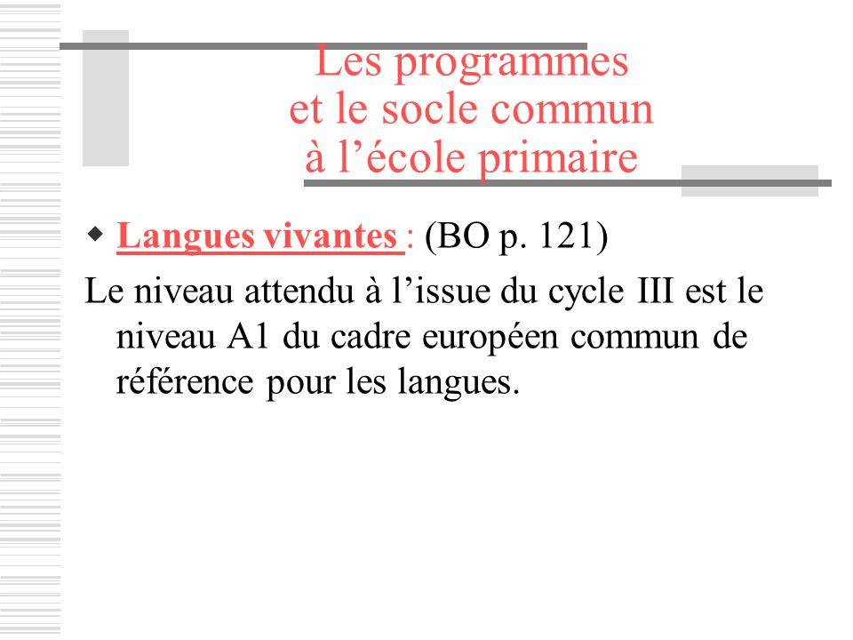Les programmes et le socle commun à lécole primaire Langues vivantes : (BO p. 121) Le niveau attendu à lissue du cycle III est le niveau A1 du cadre e
