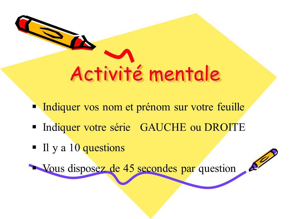Activité mentale Indiquer vos nom et prénom sur votre feuille Indiquer votre série GAUCHE ou DROITE Il y a 10 questions Vous disposez de 45 secondes p