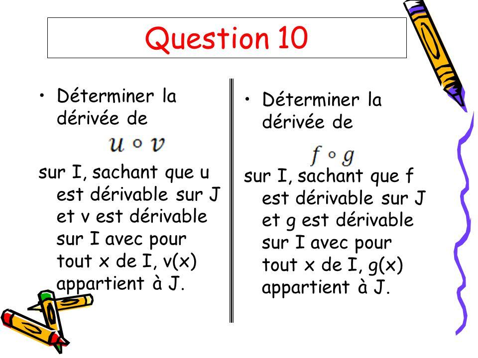 Question 10 Déterminer la dérivée de sur I, sachant que u est dérivable sur J et v est dérivable sur I avec pour tout x de I, v(x) appartient à J. Dét