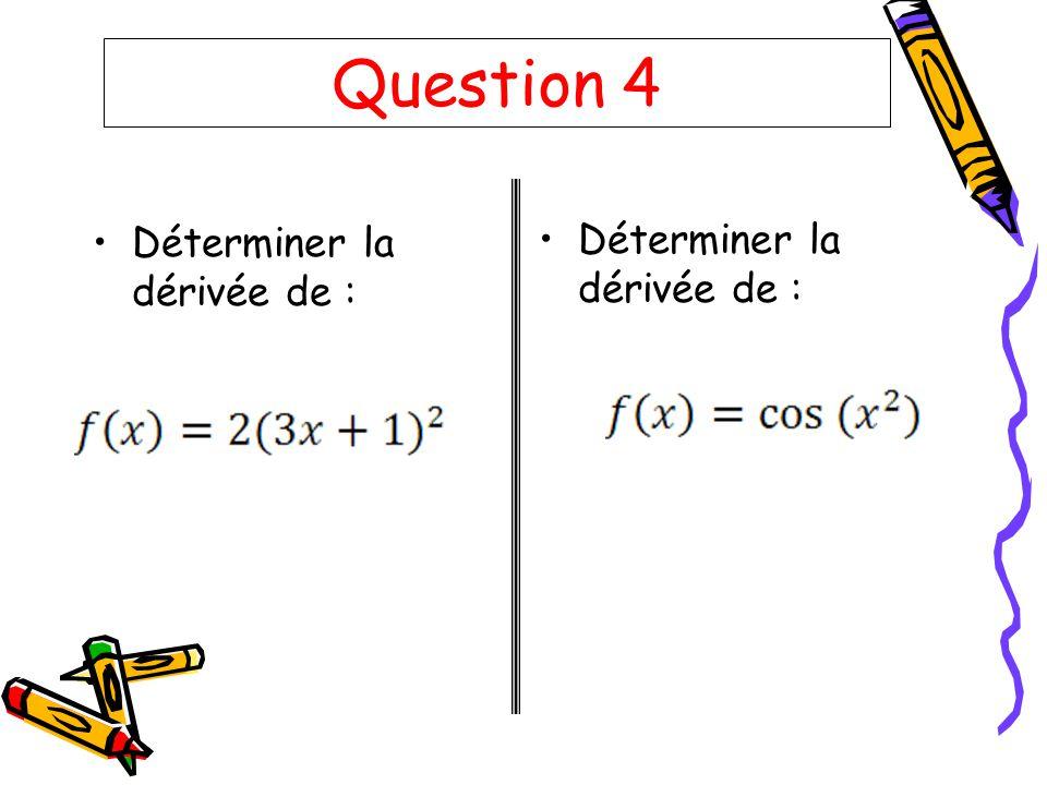Question 5 Déterminer la dérivée de :