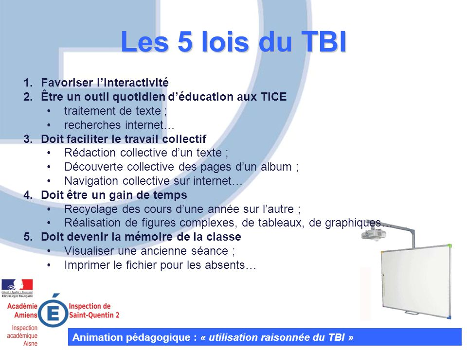 Les 5 lois du TBI Animation pédagogique : « utilisation raisonnée du TBI » 1.Favoriser linteractivité 2.Être un outil quotidien déducation aux TICE tr