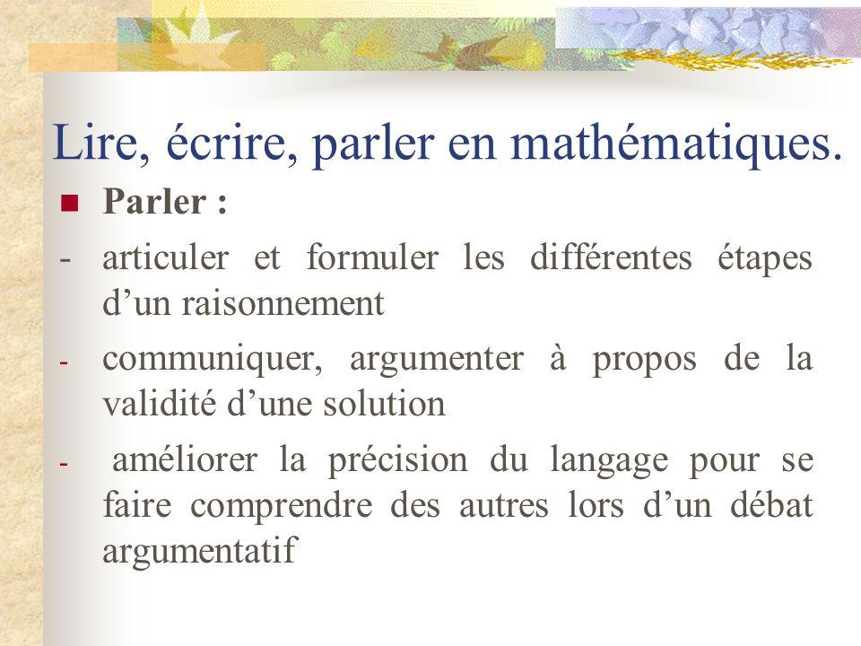 Lire, écrire, parler en mathématiques. Lire : sentraîner à mieux lire et mieux comprendre un texte mathématique Ecrire : -écrits « de recherche » - éc