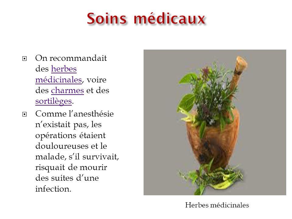 On recommandait des herbes médicinales, voire des charmes et des sortilèges.herbes médicinalescharmes sortilèges Comme lanesthésie nexistait pas, les