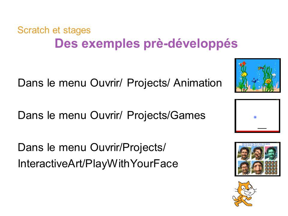 Scratch et stages Des exemples prè-développés Dans le menu Ouvrir/ Projects/ Animation Dans le menu Ouvrir/ Projects/Games Dans le menu Ouvrir/Project
