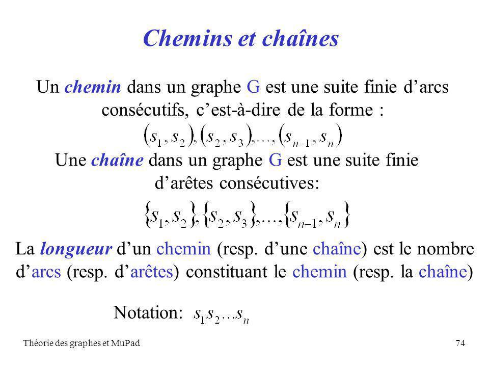 Théorie des graphes et MuPad74 Chemins et chaînes Un chemin dans un graphe G est une suite finie darcs consécutifs, cest-à-dire de la forme : Une chaîne dans un graphe G est une suite finie darêtes consécutives: Notation: La longueur dun chemin (resp.