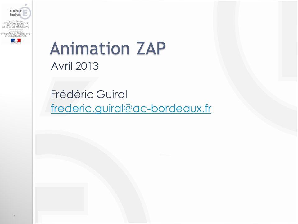 Animation ZAP Avril 2013 Frédéric Guiral frederic.guiral@ac-bordeaux.fr 1