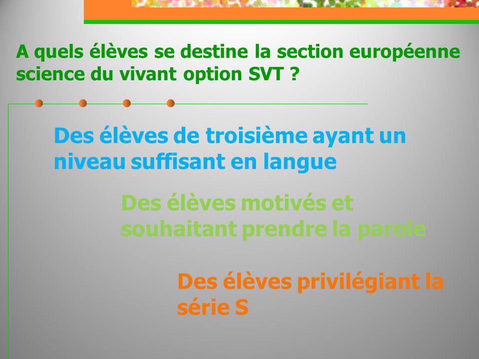 A quels élèves se destine la section européenne science du vivant option SVT ? Des élèves de troisième ayant un niveau suffisant en langue Des élèves