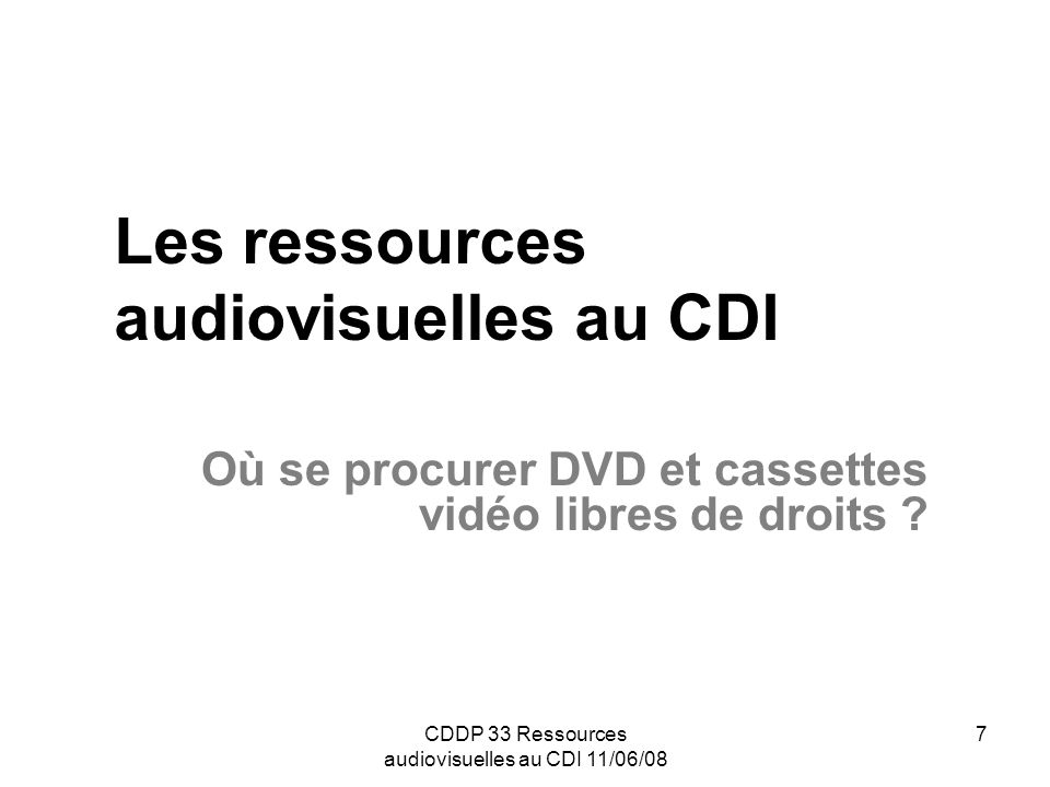 CDDP 33 Ressources audiovisuelles au CDI 11/06/08 8 Diffuseurs autorisant le prêt individuel et la consultation au sein de l organisme acquéreur : ADAV : http://www.adav-assoc.comhttp://www.adav-assoc.com Circle : http://www.circle-education.comhttp://www.circle-education.com Colaco : http://www.colaco.frhttp://www.colaco.fr RDM vidéo : http://www.rdm-video.frhttp://www.rdm-video.fr SCÉRÉN – CNDP : http://www.cndp.fr (diffuseur et éditeur)http://www.cndp.fr VHS : http://www.vhs-net.nethttp://www.vhs-net.net