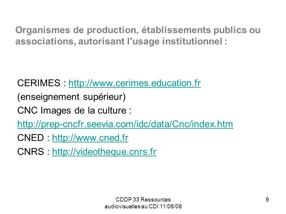 CDDP 33 Ressources audiovisuelles au CDI 11/06/08 10 Organismes de production, établissements publics ou associations, autorisant l usage institutionnel : (suite) Gulliver : http://www.gulliver-video.comhttp://www.gulliver-video.com INA : http://www.ina.frhttp://www.ina.fr Médiathèque des 3 mondes : http://www.cine3mondes.comhttp://www.cine3mondes.com Mémoire des arts : http://www.memoire-des-arts.comhttp://www.memoire-des-arts.com