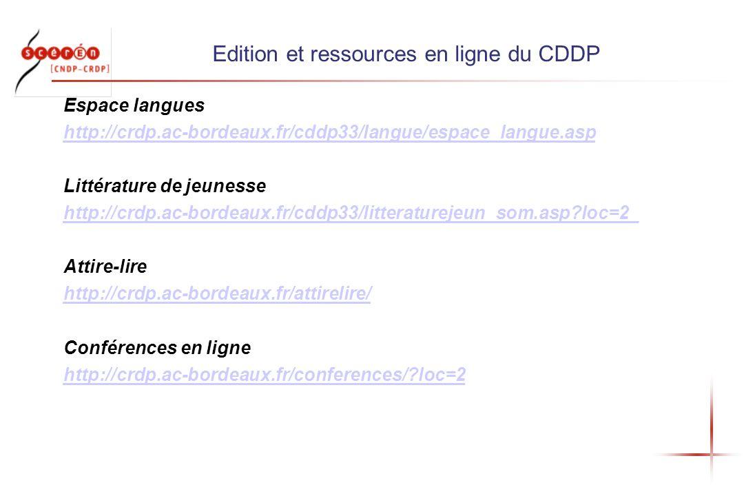 Edition et ressources en ligne du CDDP Espace langues http://crdp.ac-bordeaux.fr/cddp33/langue/espace_langue.asp Littérature de jeunesse http://crdp.ac-bordeaux.fr/cddp33/litteraturejeun_som.asp loc=2_ Attire-lire http://crdp.ac-bordeaux.fr/attirelire/ Conférences en ligne http://crdp.ac-bordeaux.fr/conferences/ loc=2