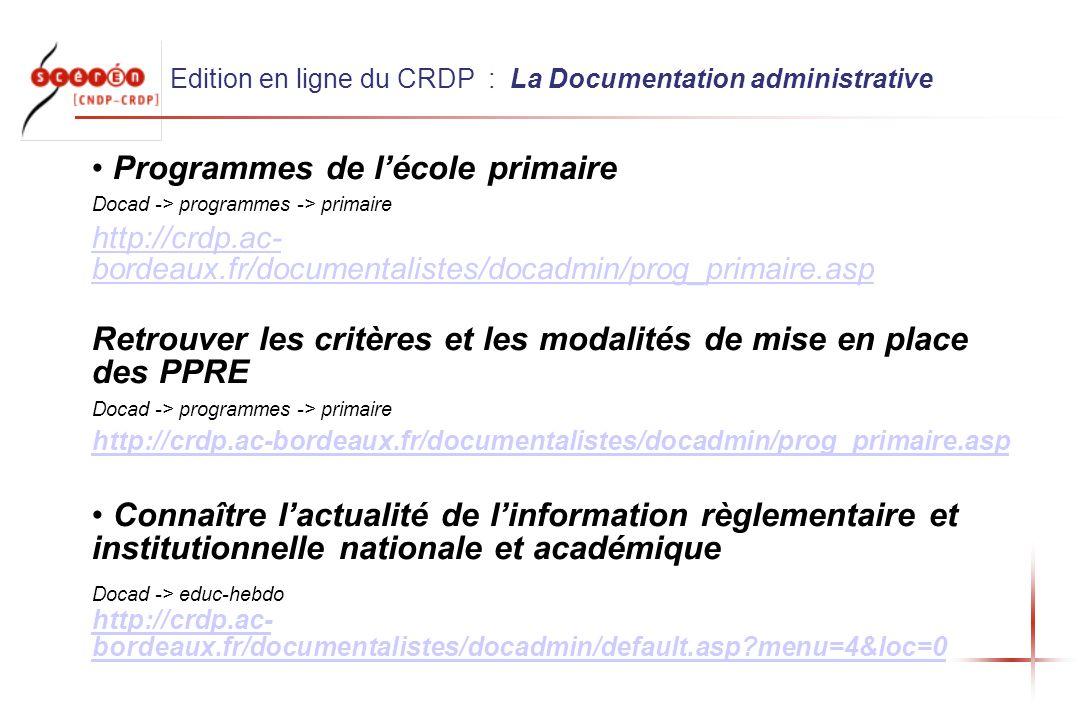 Edition en ligne du CRDP : La Documentation administrative Programmes de lécole primaire Docad -> programmes -> primaire http://crdp.ac- bordeaux.fr/documentalistes/docadmin/prog_primaire.asp Retrouver les critères et les modalités de mise en place des PPRE Docad -> programmes -> primaire http://crdp.ac-bordeaux.fr/documentalistes/docadmin/prog_primaire.asp Connaître lactualité de linformation règlementaire et institutionnelle nationale et académique Docad -> educ-hebdo http://crdp.ac- bordeaux.fr/documentalistes/docadmin/default.asp menu=4&loc=0 http://crdp.ac- bordeaux.fr/documentalistes/docadmin/default.asp menu=4&loc=0