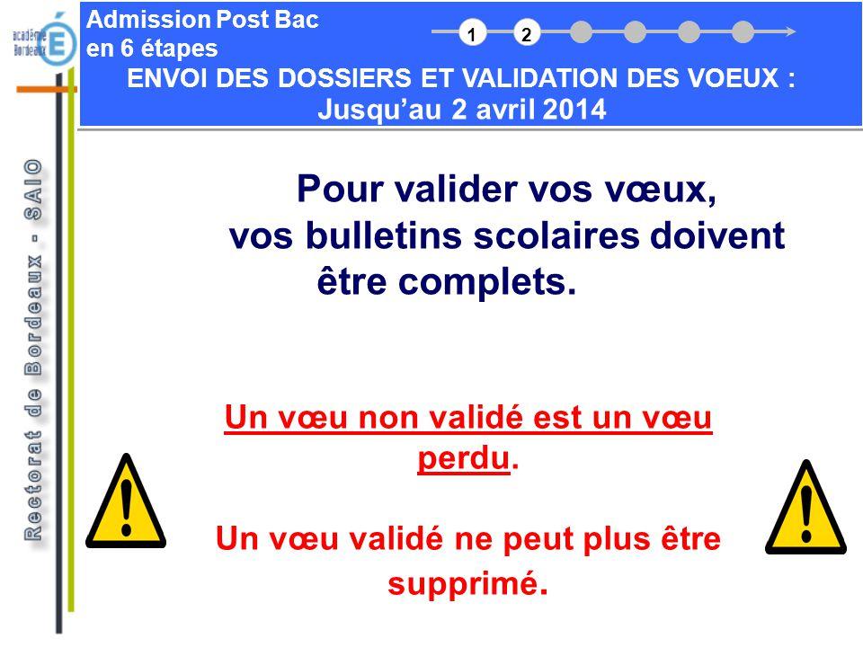 Admission Post Bac en 6 étapes ENVOI DES DOSSIERS ET VALIDATION DES VOEUX : Jusquau 2 avril 2014 Pour valider vos vœux, vos bulletins scolaires doiven
