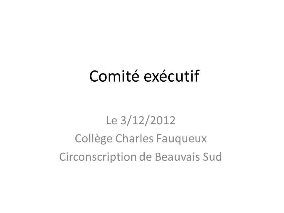 Comité exécutif Le 3/12/2012 Collège Charles Fauqueux Circonscription de Beauvais Sud