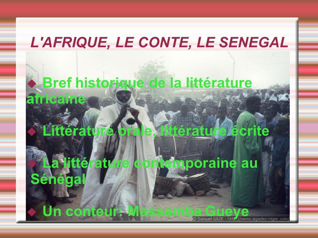 Brève présentation de la littérature sénégalaise Sur tout le continent, pendant des siècles, la littérature est orale L écriture est pourtant présente dès le Moyen Age, en arabe dans toutes les régions islamisées,mais se cantonne aux chroniques historiques et écrits religieux.