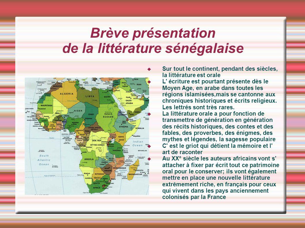 Brève présentation de la littérature sénégalaise Sur tout le continent, pendant des siècles, la littérature est orale L' écriture est pourtant présent