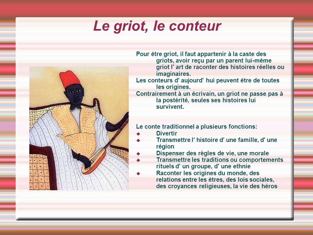 Le griot, le conteur Pour être griot, il faut appartenir à la caste des griots, avoir reçu par un parent lui-même griot l' art de raconter des histoir