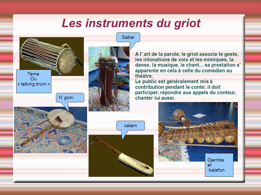 Les instruments du griot A l' art de la parole, le griot associe le geste, les intonations de voix et les mimiques, la danse, la musique, le chant...