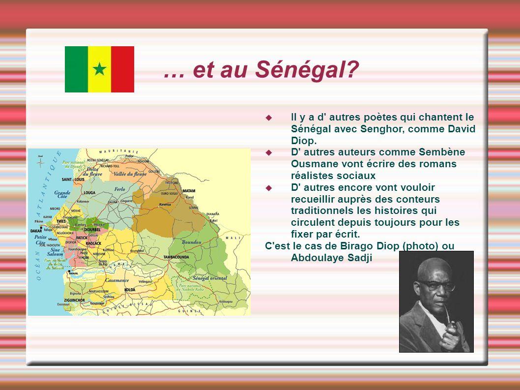 … et au Sénégal? Il y a d' autres poètes qui chantent le Sénégal avec Senghor, comme David Diop. D' autres auteurs comme Sembène Ousmane vont écrire d