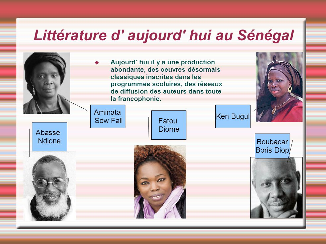 Littérature d' aujourd' hui au Sénégal Aujourd' hui il y a une production abondante, des oeuvres désormais classiques inscrites dans les programmes sc