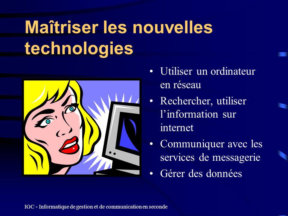 IGC - Informatique de gestion et de communication en seconde Maîtriser les nouvelles technologies Utiliser un ordinateur en réseau Rechercher, utilise