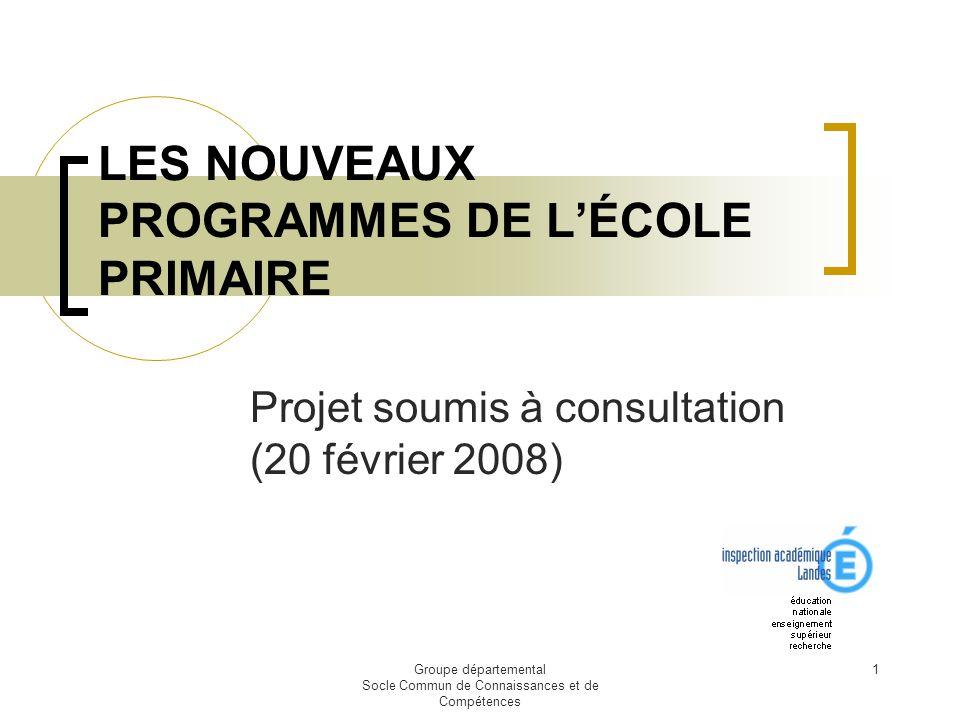 Groupe départemental Socle Commun de Connaissances et de Compétences 1 LES NOUVEAUX PROGRAMMES DE LÉCOLE PRIMAIRE Projet soumis à consultation (20 fév