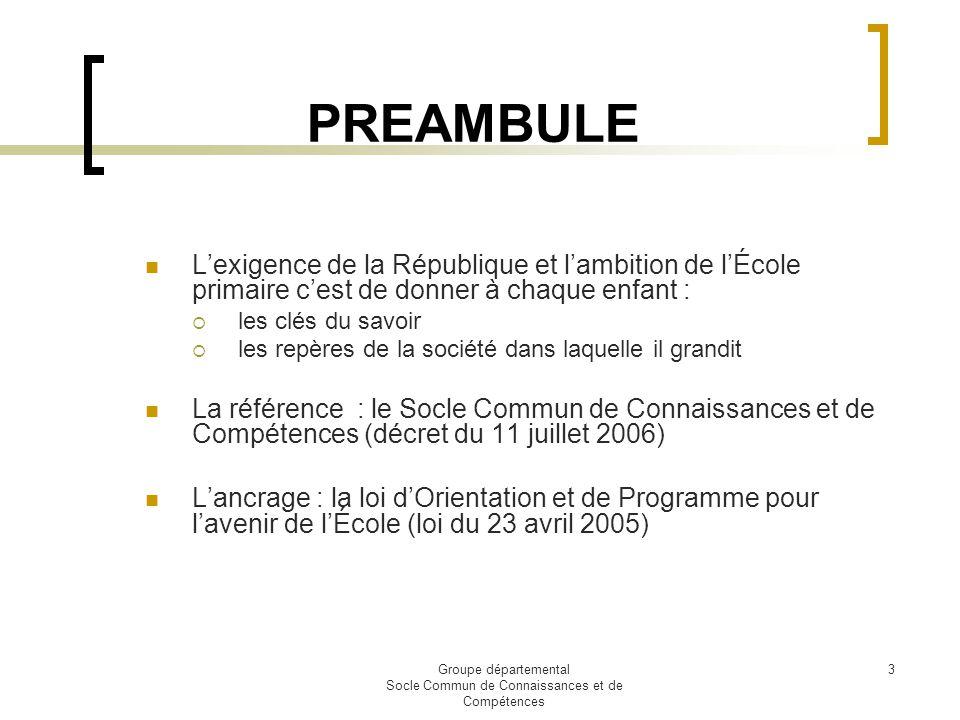 Groupe départemental Socle Commun de Connaissances et de Compétences 3 PREAMBULE Lexigence de la République et lambition de lÉcole primaire cest de do