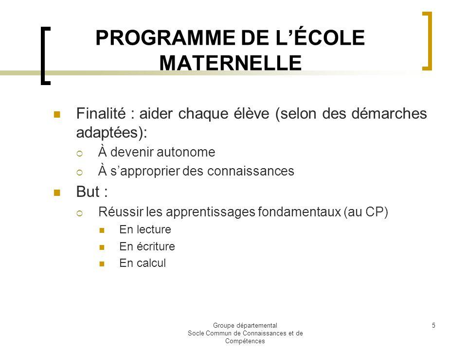 Groupe départemental Socle Commun de Connaissances et de Compétences 5 PROGRAMME DE LÉCOLE MATERNELLE Finalité : aider chaque élève (selon des démarch
