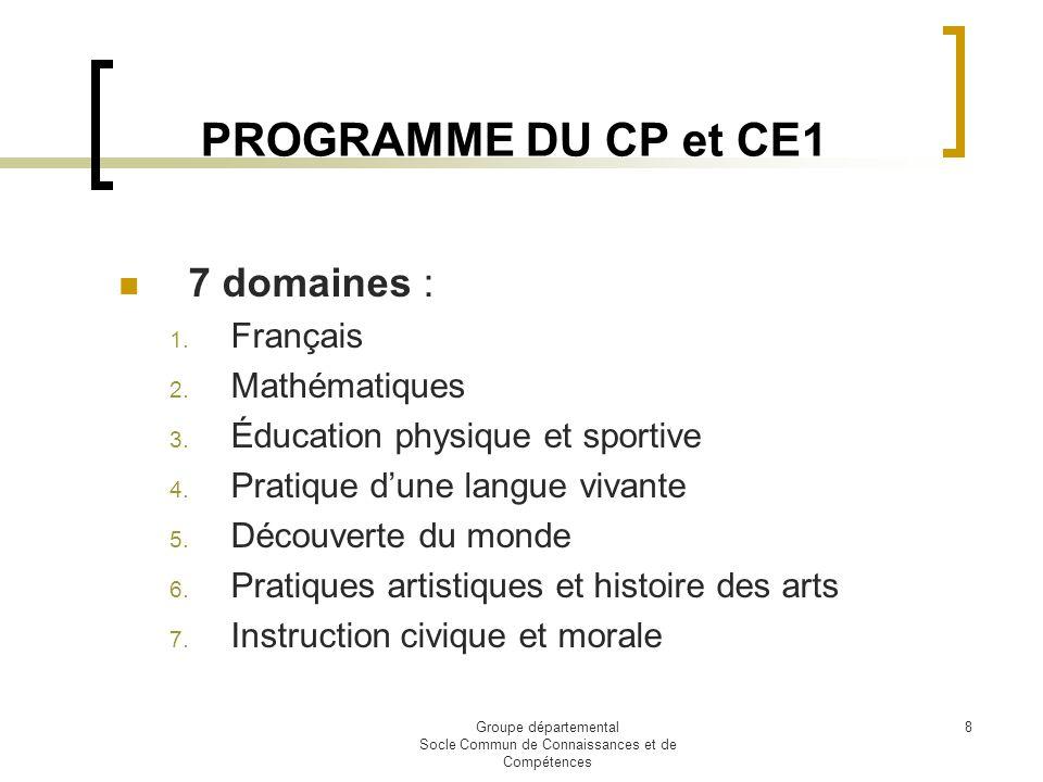 Groupe départemental Socle Commun de Connaissances et de Compétences 8 PROGRAMME DU CP et CE1 7 domaines : 1. Français 2. Mathématiques 3. Éducation p