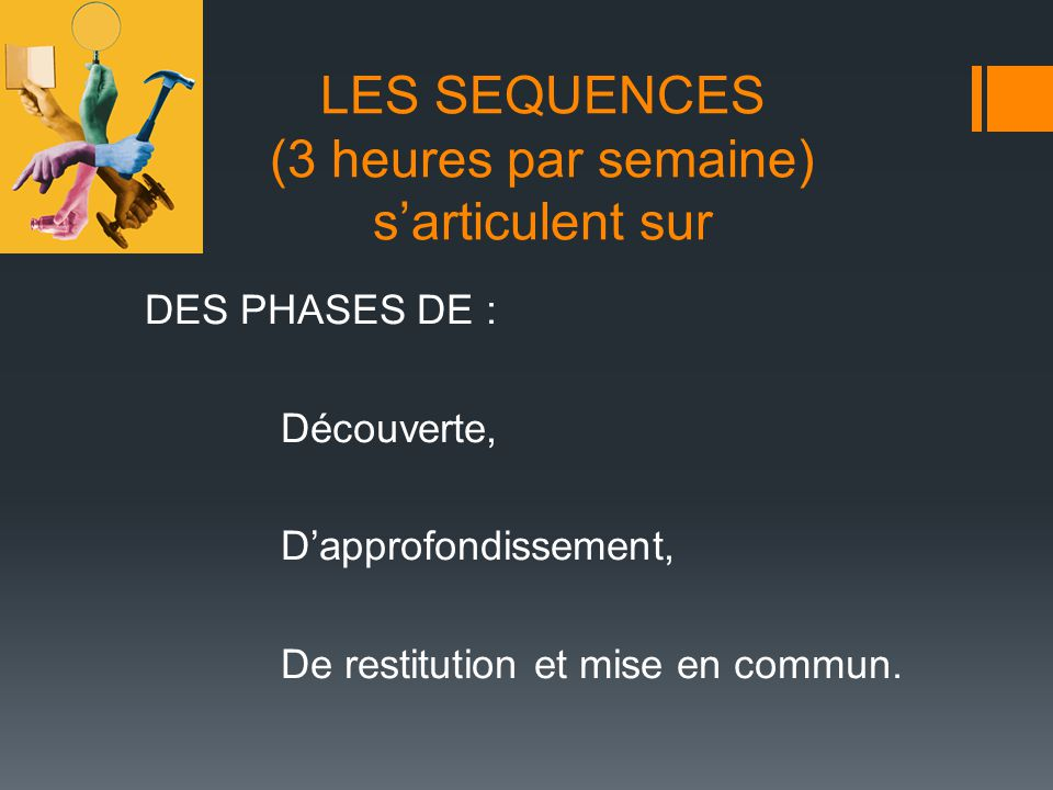 LES SEQUENCES (3 heures par semaine) sarticulent sur DES PHASES DE : Découverte, Dapprofondissement, De restitution et mise en commun.