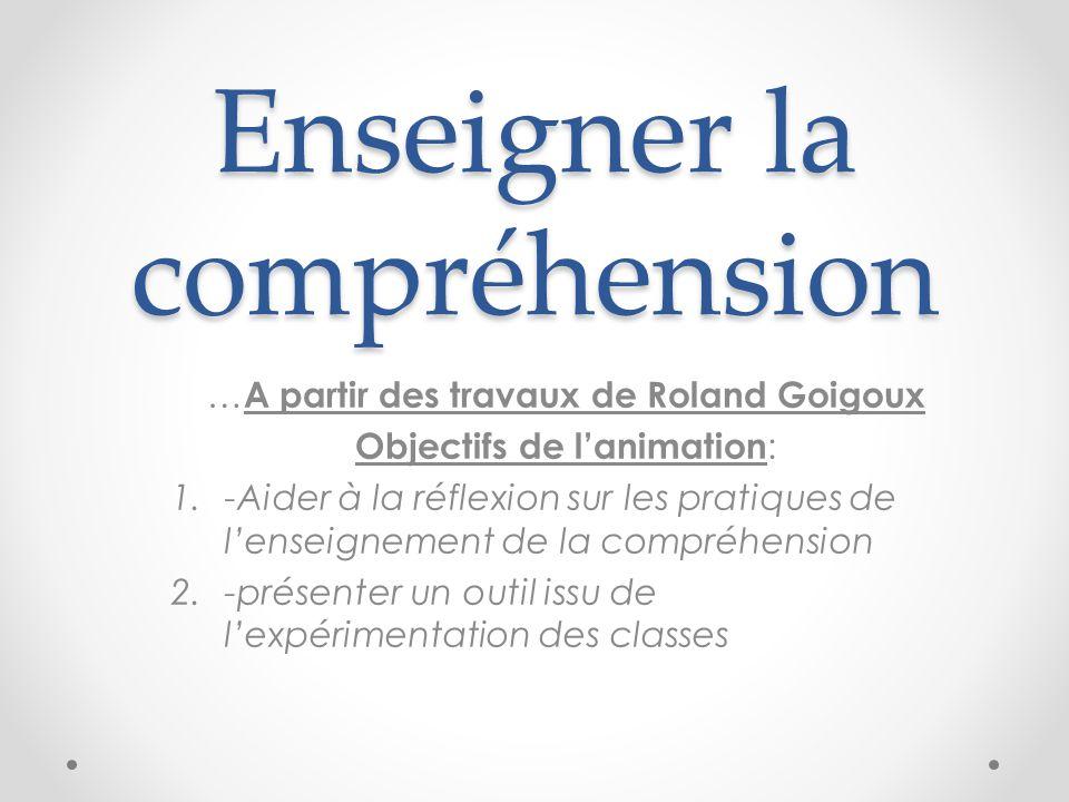 Enseigner la compréhension … A partir des travaux de Roland Goigoux Objectifs de lanimation : 1.-Aider à la réflexion sur les pratiques de lenseignement de la compréhension 2.-présenter un outil issu de lexpérimentation des classes