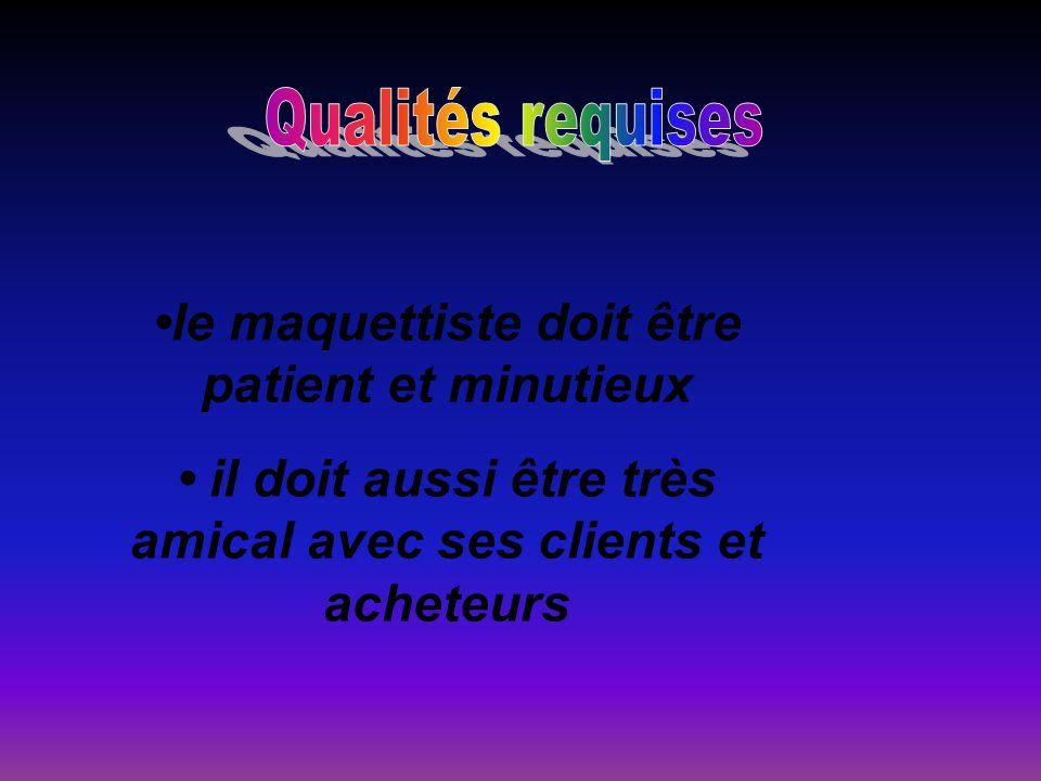 le maquettiste doit être patient et minutieux il doit aussi être très amical avec ses clients et acheteurs