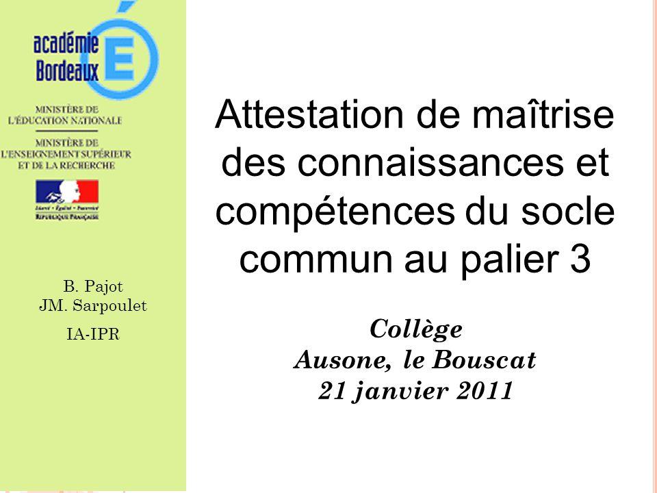 Attestation de maîtrise des connaissances et compétences du socle commun au palier 3 Collège Ausone, le Bouscat 21 janvier 2011 1 B. Pajot JM. Sarpoul