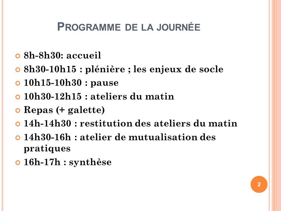 P ROGRAMME DE LA JOURNÉE 8h-8h30: accueil 8h30-10h15 : plénière ; les enjeux de socle 10h15-10h30 : pause 10h30-12h15 : ateliers du matin Repas (+ gal