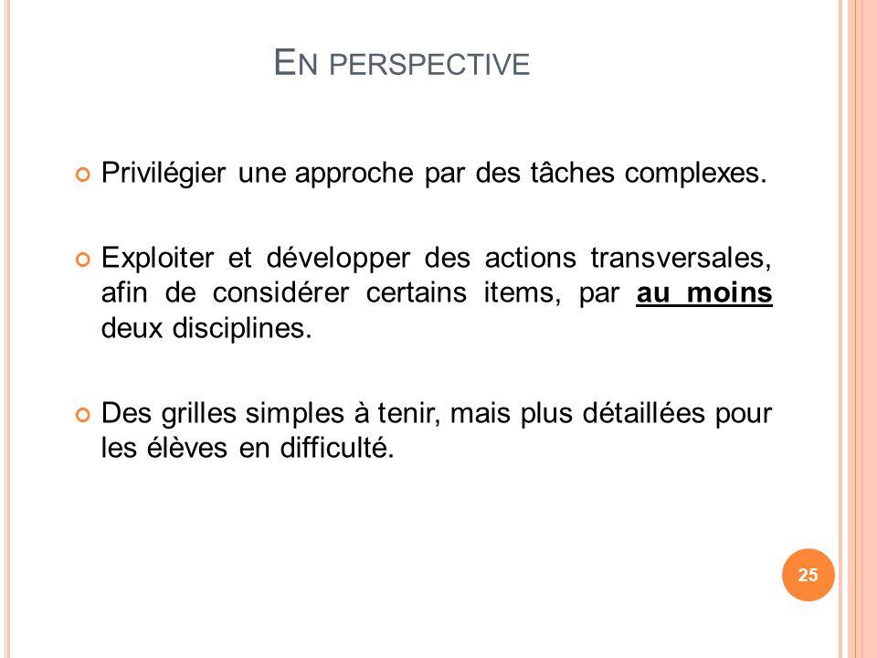 E N PERSPECTIVE Privilégier une approche par des tâches complexes. Exploiter et développer des actions transversales, afin de considérer certains item