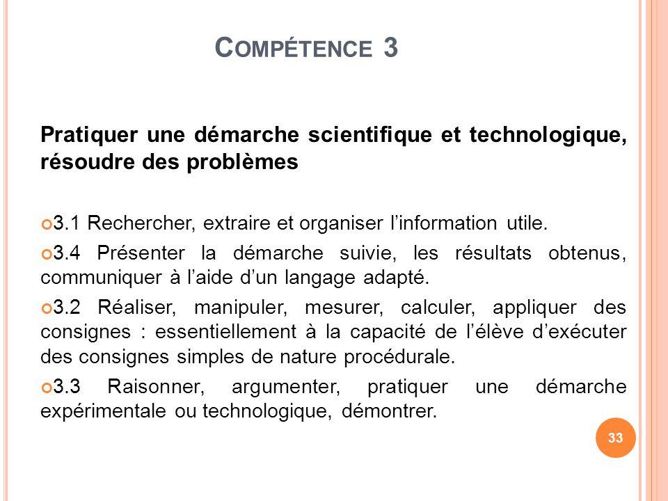 C OMPÉTENCE 3 Pratiquer une démarche scientifique et technologique, résoudre des problèmes 3.1 Rechercher, extraire et organiser linformation utile. 3