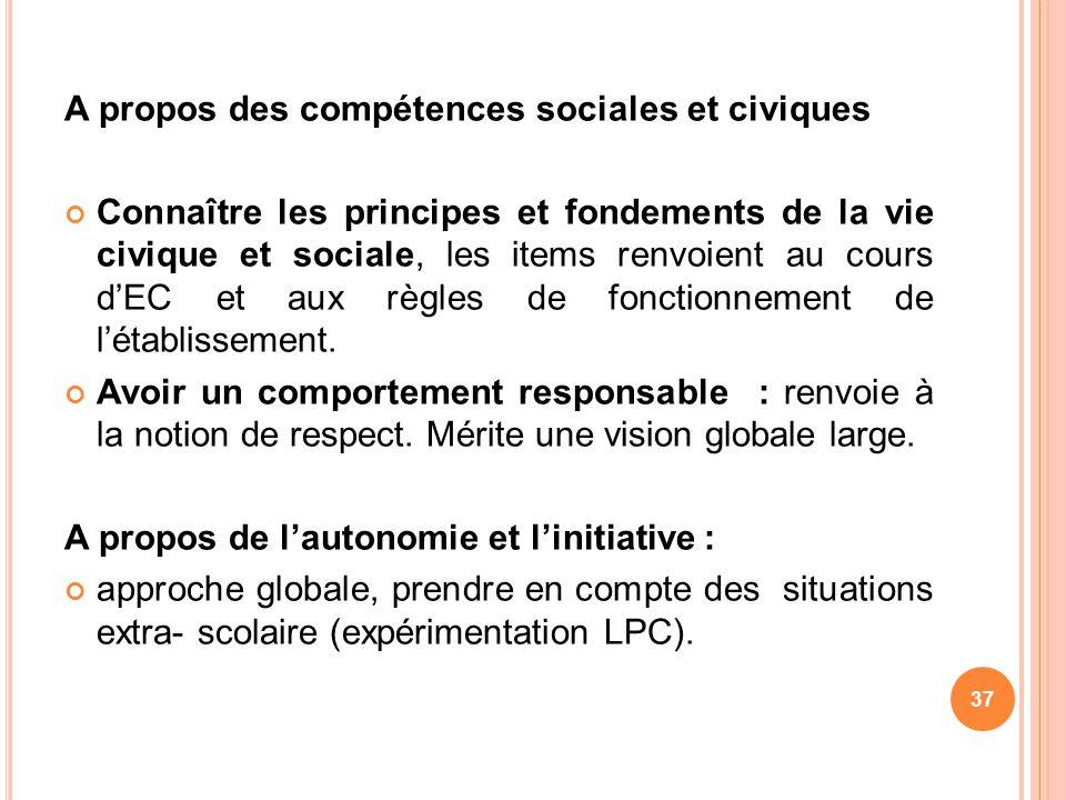 A propos des compétences sociales et civiques Connaître les principes et fondements de la vie civique et sociale, les items renvoient au cours dEC et
