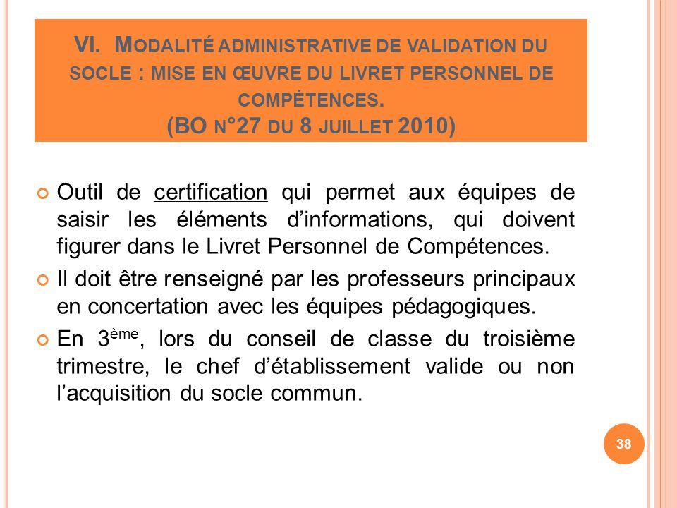 VI. M ODALITÉ ADMINISTRATIVE DE VALIDATION DU SOCLE : MISE EN ŒUVRE DU LIVRET PERSONNEL DE COMPÉTENCES. (BO N °27 DU 8 JUILLET 2010) Outil de certific