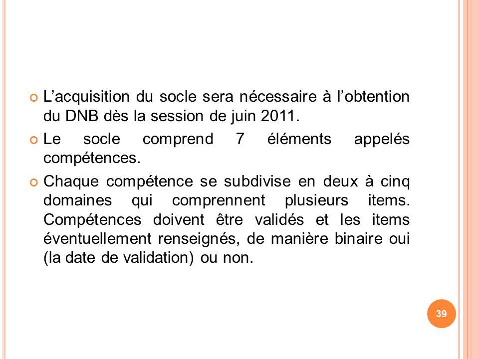 Lacquisition du socle sera nécessaire à lobtention du DNB dès la session de juin 2011. Le socle comprend 7 éléments appelés compétences. Chaque compét