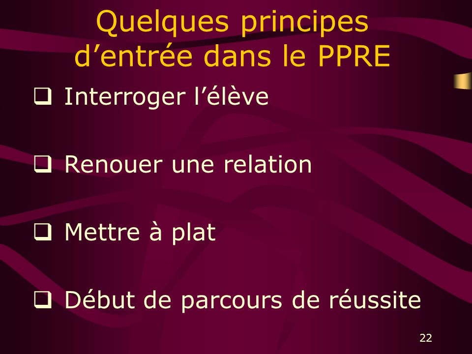 22 Quelques principes dentrée dans le PPRE Interroger lélève Renouer une relation Mettre à plat Début de parcours de réussite