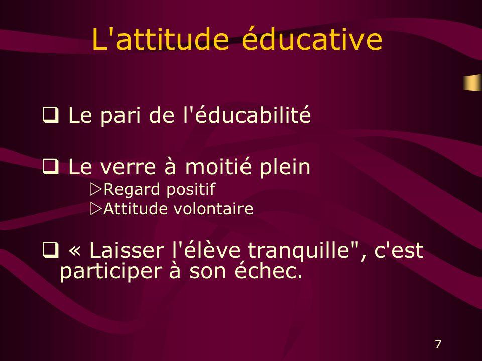 7 L attitude éducative Le pari de l éducabilité Le verre à moitié plein Regard positif Attitude volontaire « Laisser l élève tranquille , c est participer à son échec.