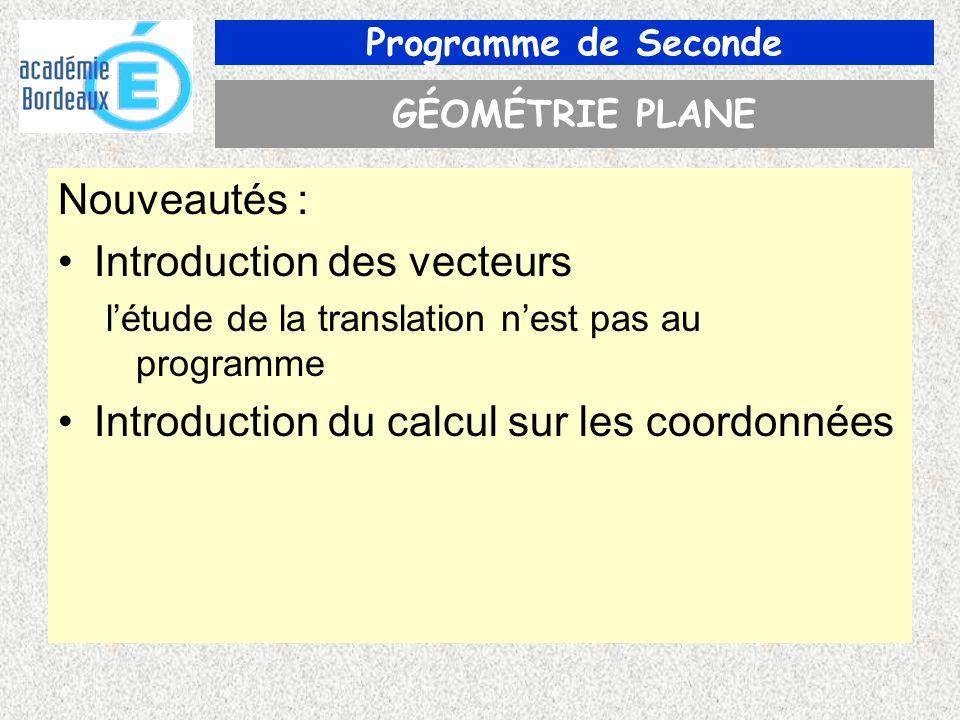 Programme de Seconde GÉOMÉTRIE PLANE Nouveautés : Introduction des vecteurs létude de la translation nest pas au programme Introduction du calcul sur les coordonnées